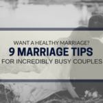Want a Healthy Marriage? 9 Marriage Tips for Incredibly Busy Couples